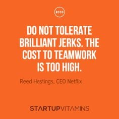 Do not tolerate brilliant jerks The cost to teamwork is too high