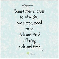 ... change, we simply need to be sick and tired of being sick and tired