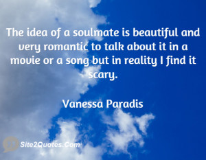 The idea of a soulmate is beautiful and very romantic to talk about it ...