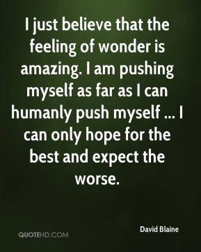 David Blaine - I just believe that the feeling of wonder is amazing. I ...