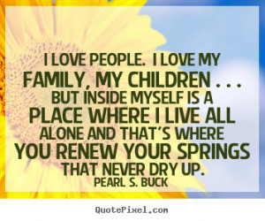 Pearl S. Buck Quotes - I love people. I love my family, my children ...
