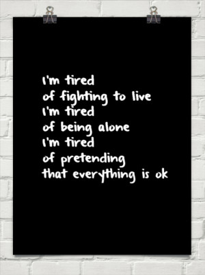 tired of fighting to live i'm tired of being alone i'm tired of ...