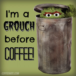 grouch', without my coffee!