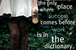 The Only Place Where Success Comes Before Work Is In The Dictionary