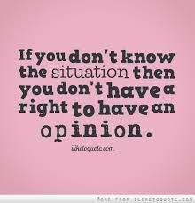 You have no right to an opinion about a situation you know nothing ...