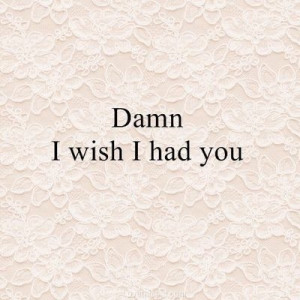 Damn I wish I had you