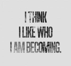 think i like who i am becoming.