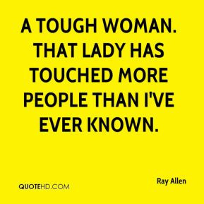 Ray Allen - A tough woman. That lady has touched more people than I've ...