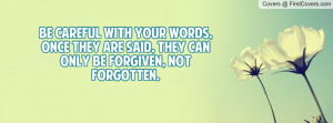 Be careful with your words, once they are said, they can only be ...