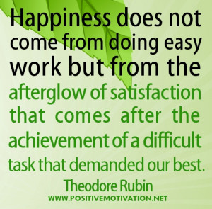 Happiness does not come from doing easy work but from the afterglow of ...