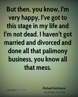But then, you know, I'm very happy, I've got to this stage in my life ...