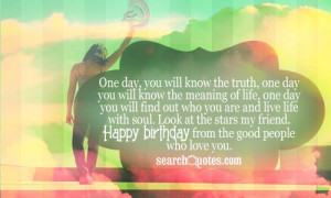 you will know the meaning of life, one day you will find out who you ...