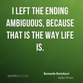 Bernardo Bertolucci - I left the ending ambiguous, because that is the ...