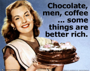 Chocolate, Men, Coffee … some things are better rich.