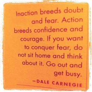 fear. Action breeds confidence and courage.
