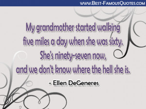 Funny Quotes - My grandmother started walking five miles a day when ...