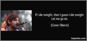 If I die tonight, then I guess I die tonight Let me go on. - Conor ...