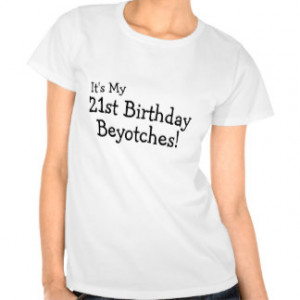 It's My 21st Birthday Beyotches T Shirts