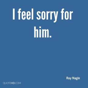 Ray Nagin - I feel sorry for him.