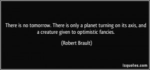 ... its axis, and a creature given to optimistic fancies. - Robert Brault