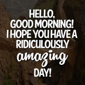 hope you have a ridiculously amazing day