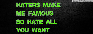 Haters Make Me FamousSo Hate All You Profile Facebook Covers