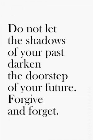 ... of your past darken the doorstep of your future. forgive and forget