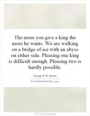 The more you give a king the more he wants. We are walking on a bridge ...