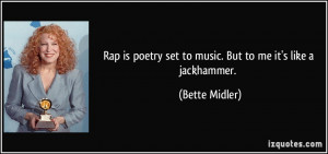 Rap is poetry set to music. But to me it's like a jackhammer. - Bette ...