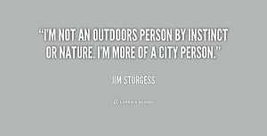not an outdoors person by instinct or nature. I'm more of a city ...