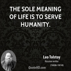 The sole meaning of life is to serve humanity.