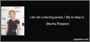 am not a morning person. I like to sleep in. - Martha Plimpton