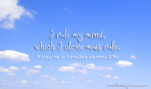 rule my mind, which I alone must rule. A Course in Miracles Quotes