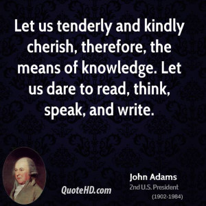 Let us tenderly and kindly cherish, therefore, the means of knowledge ...