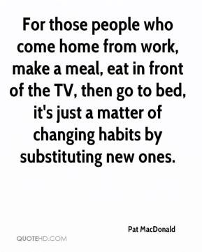 For those people who come home from work, make a meal, eat in front of ...