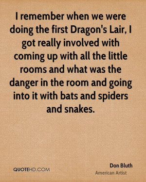 remember when we were doing the first Dragon's Lair, I got really ...