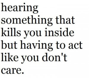 ... something that kills you inside but having to act like you don't care
