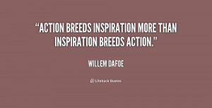 """Action breeds inspiration more than inspiration breeds action."""""""