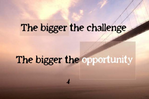 The Bigger the Challenge The Bigger the Opportunity ~ Challenge Quote