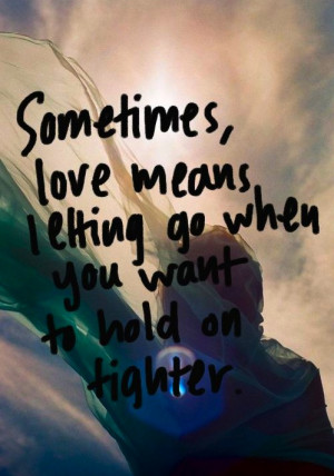 Sometimes love means letting go when you want to hold on tighter.