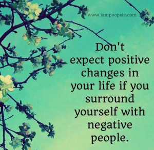 ... Positive Change In Your Life If You Surrond Yourself With Negative