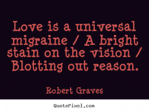 Love quote - Love is a universal migraine / a bright stain on..