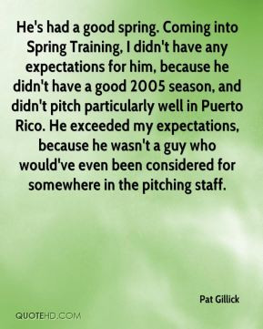 Pat Gillick - He's had a good spring. Coming into Spring Training, I ...
