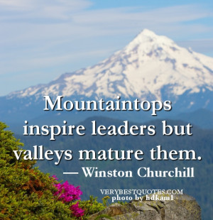 Mountaintops inspire leaders but valleys mature them.