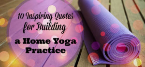 10 Inspiring Quotes About Building a Home Yoga Practice