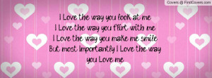 love the way you look at me i love the way you flirt with me i love ...