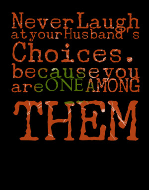 Quotes Picture: never laugh at your husband's choices because you are ...