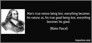 being lost, everything becomes his nature; as, his true good being ...