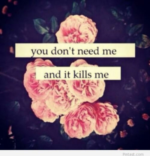 You don't need me and it kills me – tumblr love quote
