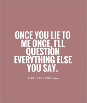 ... lie to me once, I'll question everything else you say Picture Quote #1